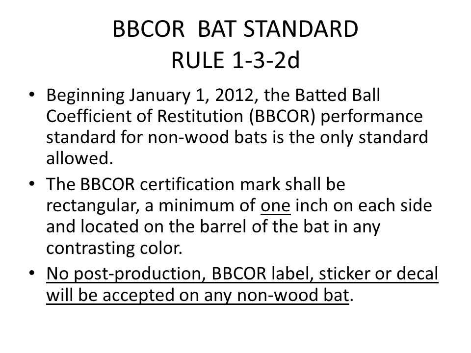 BBCOR BAT STANDARD RULE 1-3-2d Beginning January 1, 2012, the Batted Ball Coefficient of Restitution (BBCOR) performance standard for non-wood bats is the only standard allowed.