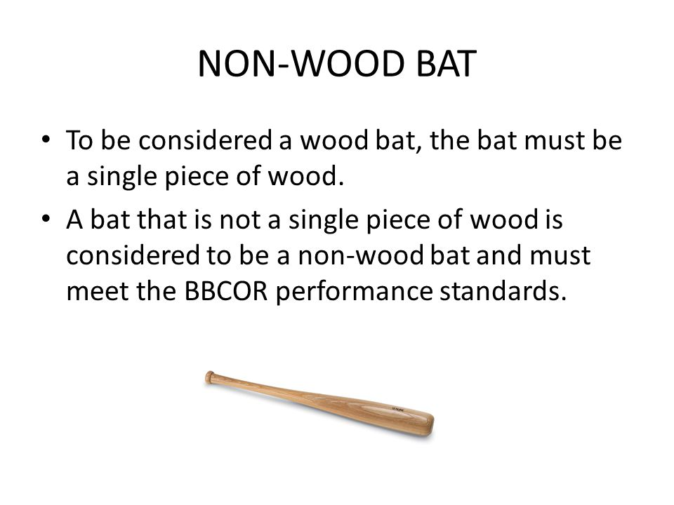 NON-WOOD BAT To be considered a wood bat, the bat must be a single piece of wood.