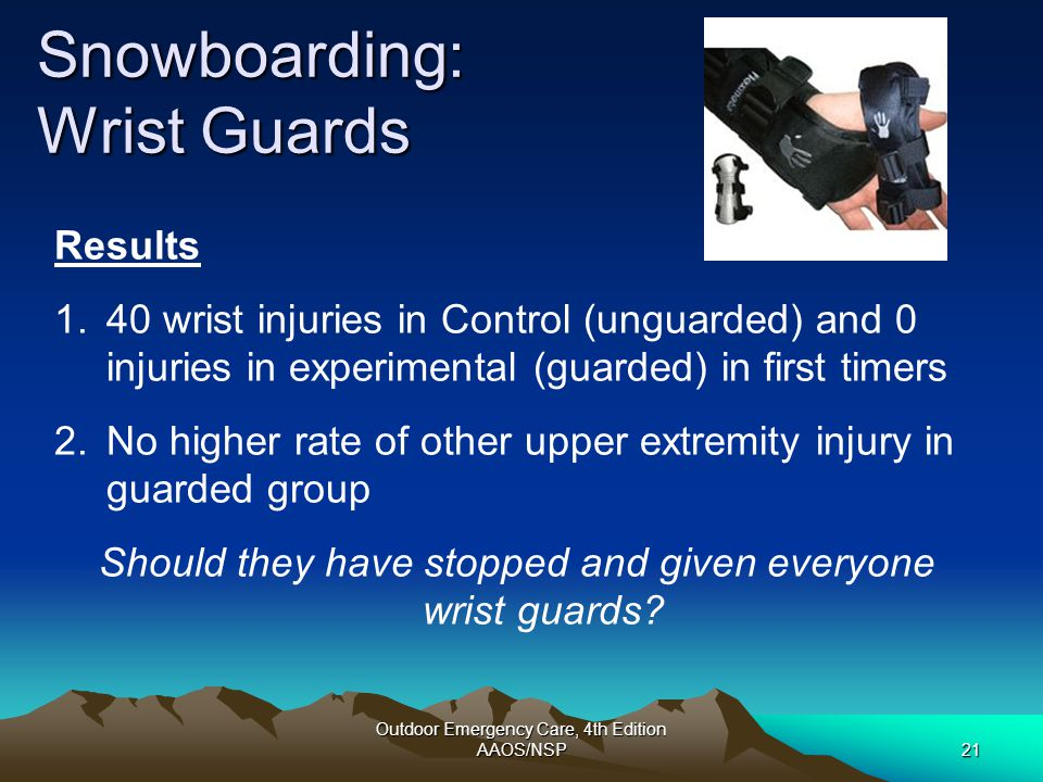 Outdoor Emergency Care, 4th Edition AAOS/NSP21 Snowboarding: Wrist Guards Results 1.40 wrist injuries in Control (unguarded) and 0 injuries in experim