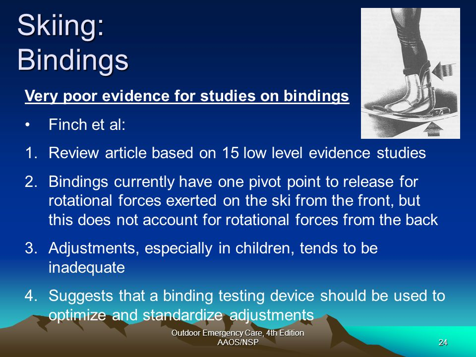 Outdoor Emergency Care, 4th Edition AAOS/NSP24 Skiing: Bindings Very poor evidence for studies on bindings Finch et al: 1.Review article based on 15 l