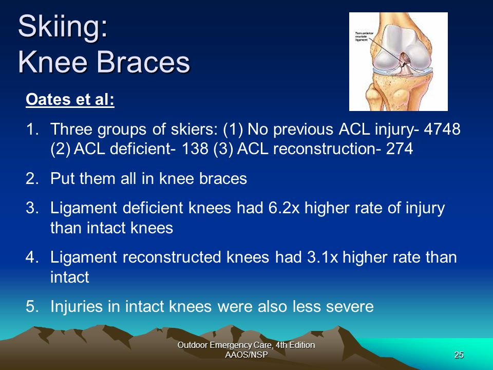 Outdoor Emergency Care, 4th Edition AAOS/NSP25 Skiing: Knee Braces Oates et al: 1.Three groups of skiers: (1) No previous ACL injury- 4748 (2) ACL def