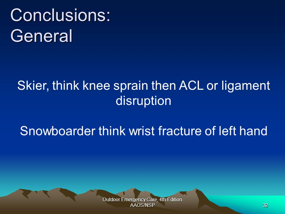 Outdoor Emergency Care, 4th Edition AAOS/NSP32 Conclusions: General Skier, think knee sprain then ACL or ligament disruption Snowboarder think wrist f