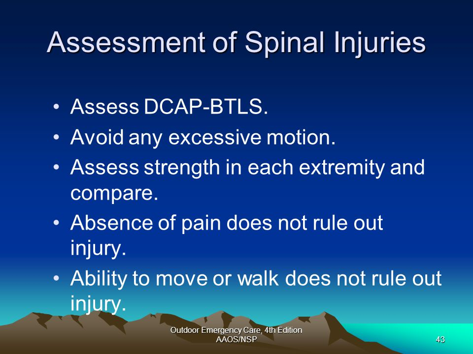 Outdoor Emergency Care, 4th Edition AAOS/NSP43 Assessment of Spinal Injuries Assess DCAP-BTLS. Avoid any excessive motion. Assess strength in each ext