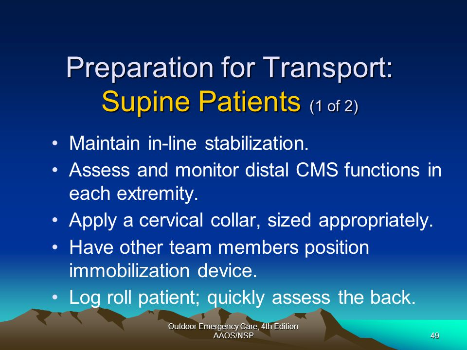 Outdoor Emergency Care, 4th Edition AAOS/NSP49 Preparation for Transport: Supine Patients (1 of 2) Maintain in-line stabilization. Assess and monitor