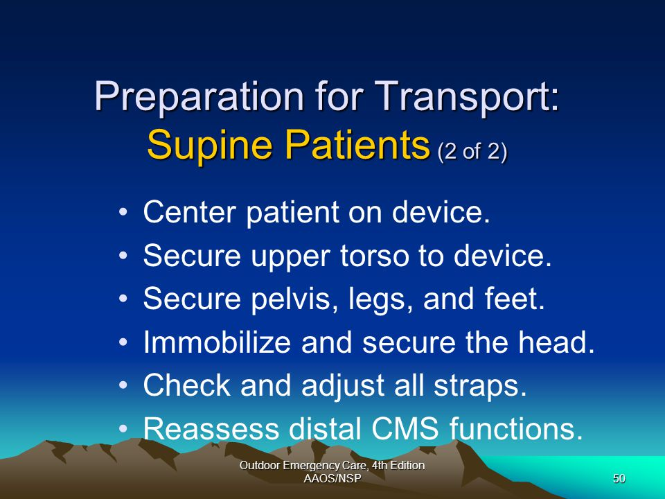 Outdoor Emergency Care, 4th Edition AAOS/NSP50 Preparation for Transport: Supine Patients (2 of 2) Center patient on device. Secure upper torso to dev