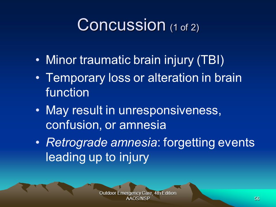 Outdoor Emergency Care, 4th Edition AAOS/NSP56 Concussion (1 of 2) Minor traumatic brain injury (TBI) Temporary loss or alteration in brain function M