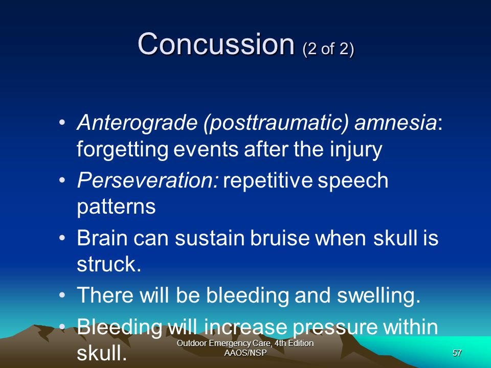 Outdoor Emergency Care, 4th Edition AAOS/NSP57 Concussion (2 of 2) Anterograde (posttraumatic) amnesia: forgetting events after the injury Perseverati