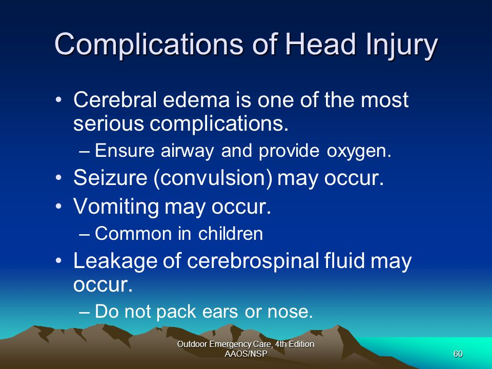 Outdoor Emergency Care, 4th Edition AAOS/NSP60 Complications of Head Injury Cerebral edema is one of the most serious complications. –Ensure airway an