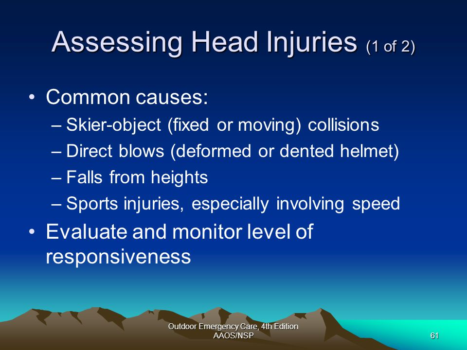 Outdoor Emergency Care, 4th Edition AAOS/NSP61 Assessing Head Injuries (1 of 2) Common causes: –Skier-object (fixed or moving) collisions –Direct blow