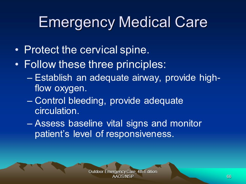 Outdoor Emergency Care, 4th Edition AAOS/NSP68 Emergency Medical Care Protect the cervical spine. Follow these three principles: –Establish an adequat