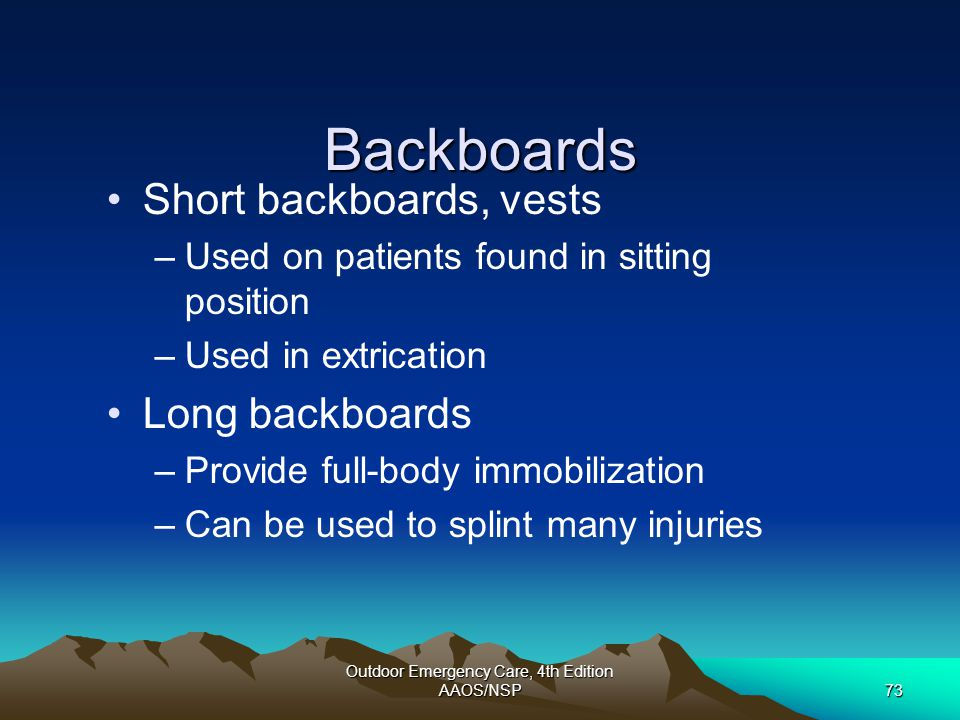 Outdoor Emergency Care, 4th Edition AAOS/NSP73 Backboards Short backboards, vests –Used on patients found in sitting position –Used in extrication Lon