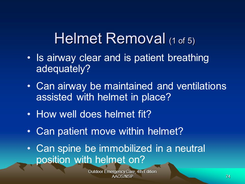 Outdoor Emergency Care, 4th Edition AAOS/NSP74 Helmet Removal (1 of 5) Is airway clear and is patient breathing adequately? Can airway be maintained a