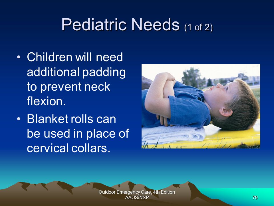 Outdoor Emergency Care, 4th Edition AAOS/NSP79 Pediatric Needs (1 of 2) Children will need additional padding to prevent neck flexion. Blanket rolls c