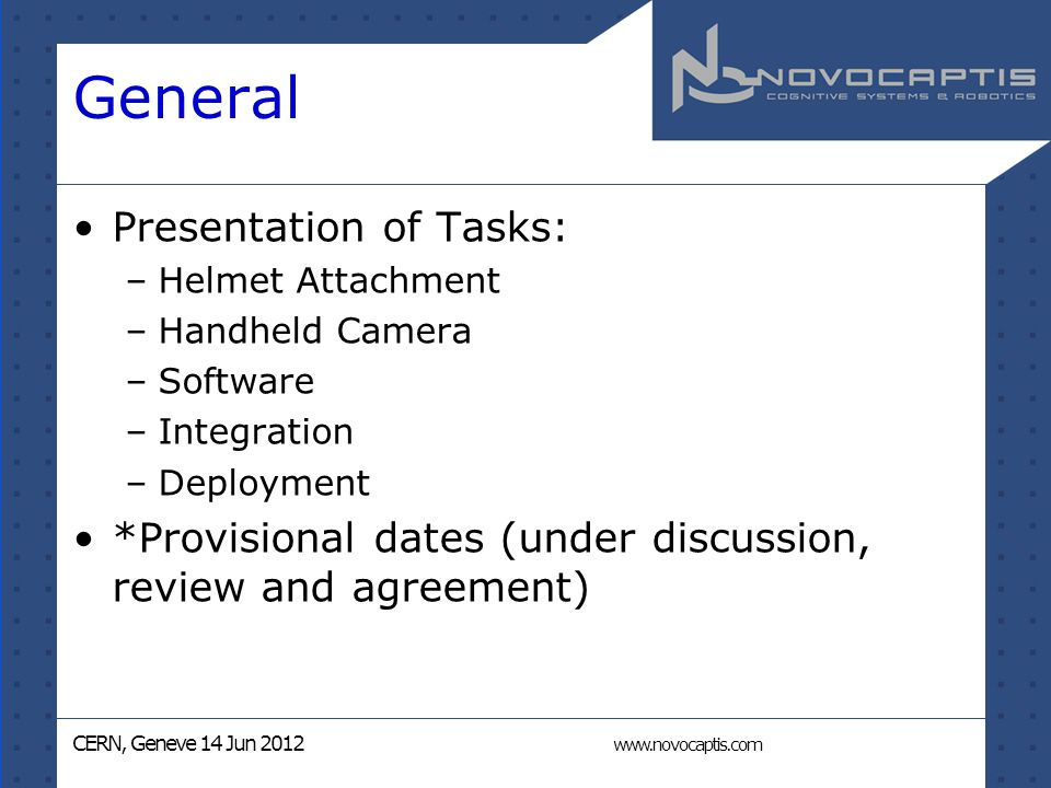 CERN, Geneve 14 Jun 2012 www.novocaptis.com General Presentation of Tasks: –Helmet Attachment –Handheld Camera –Software –Integration –Deployment *Provisional dates (under discussion, review and agreement)