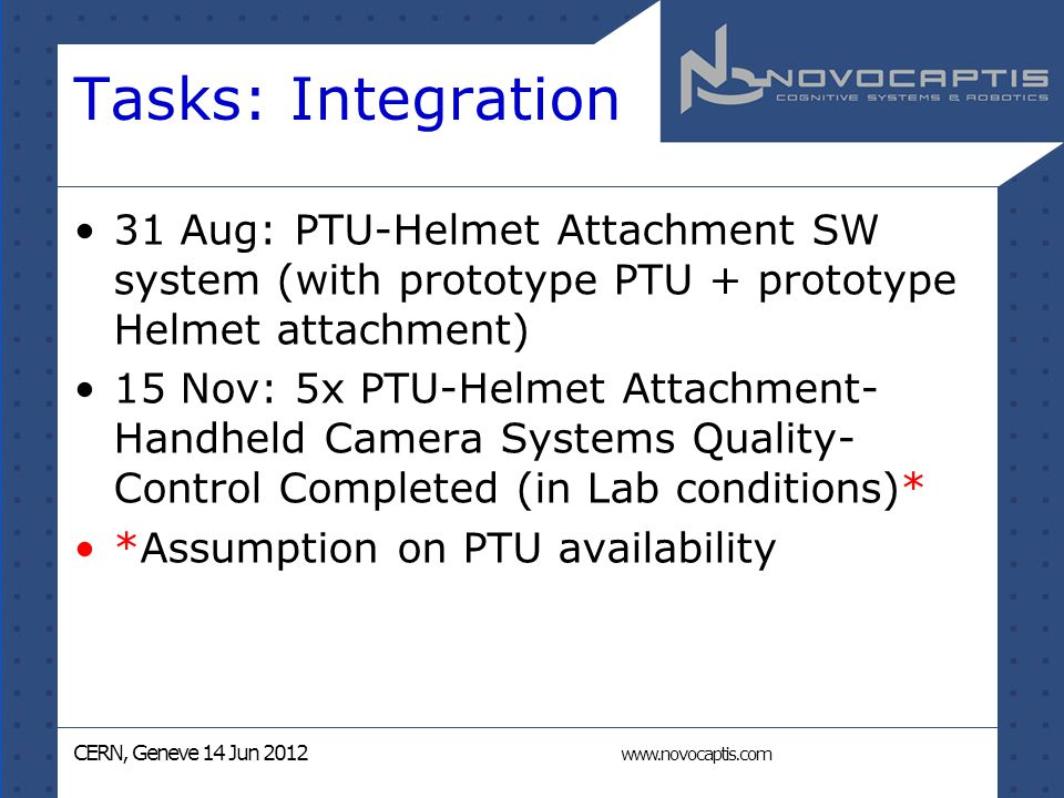 CERN, Geneve 14 Jun 2012 www.novocaptis.com Tasks: Integration 31 Aug: PTU-Helmet Attachment SW system (with prototype PTU + prototype Helmet attachment) 15 Nov: 5x PTU-Helmet Attachment- Handheld Camera Systems Quality- Control Completed (in Lab conditions)* *Assumption on PTU availability