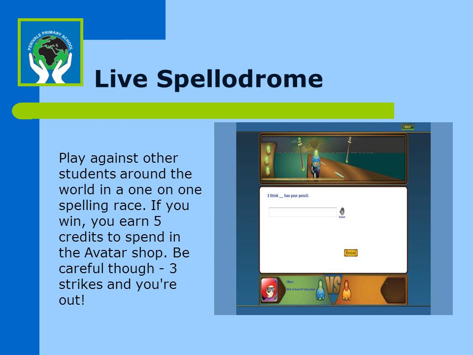 Live Spellodrome Play against other students around the world in a one on one spelling race.