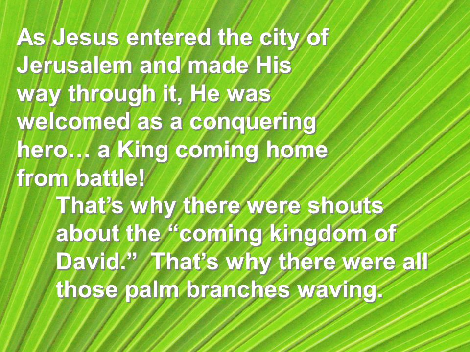 As Jesus entered the city of Jerusalem and made His way through it, He was welcomed as a conquering hero… a King coming home from battle.