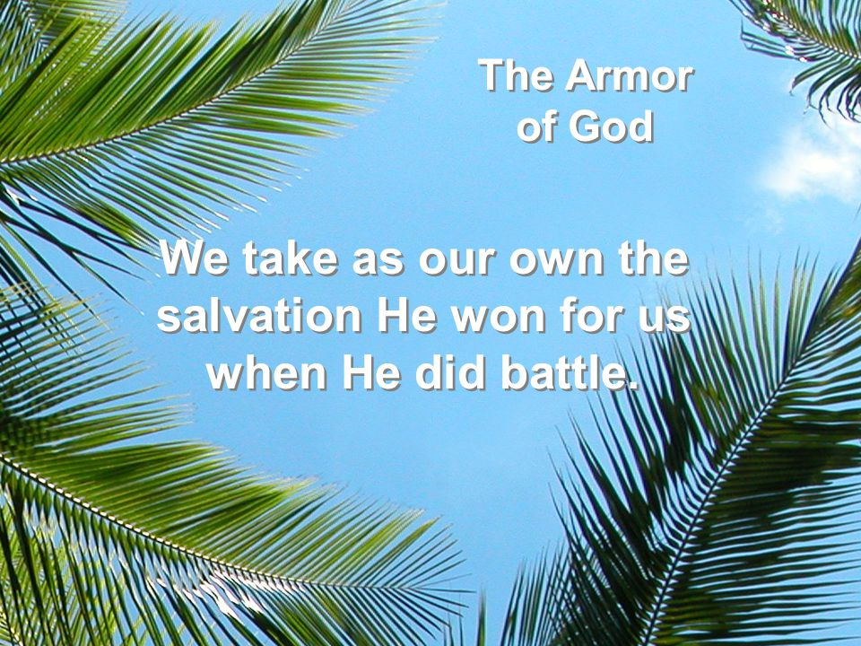 The Armor of God We take as our own the salvation He won for us when He did battle.