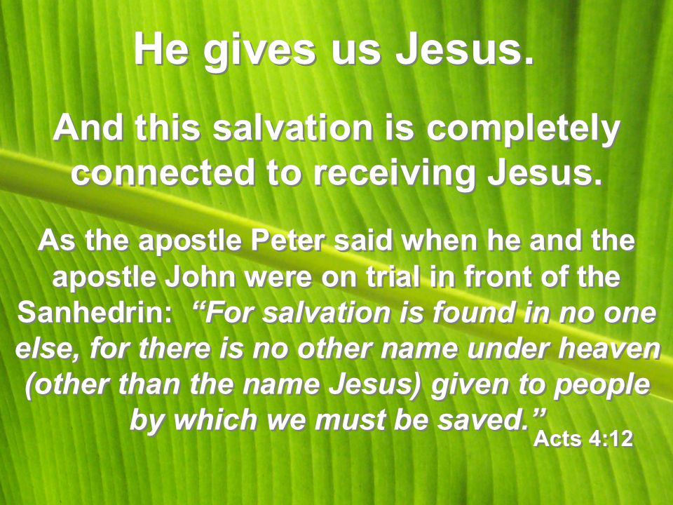 He gives us Jesus.And this salvation is completely connected to receiving Jesus.