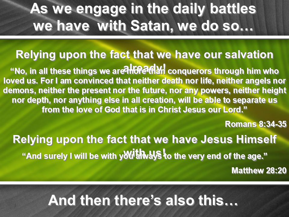 As we engage in the daily battles we have with Satan, we do so… Relying upon the fact that we have our salvation already.