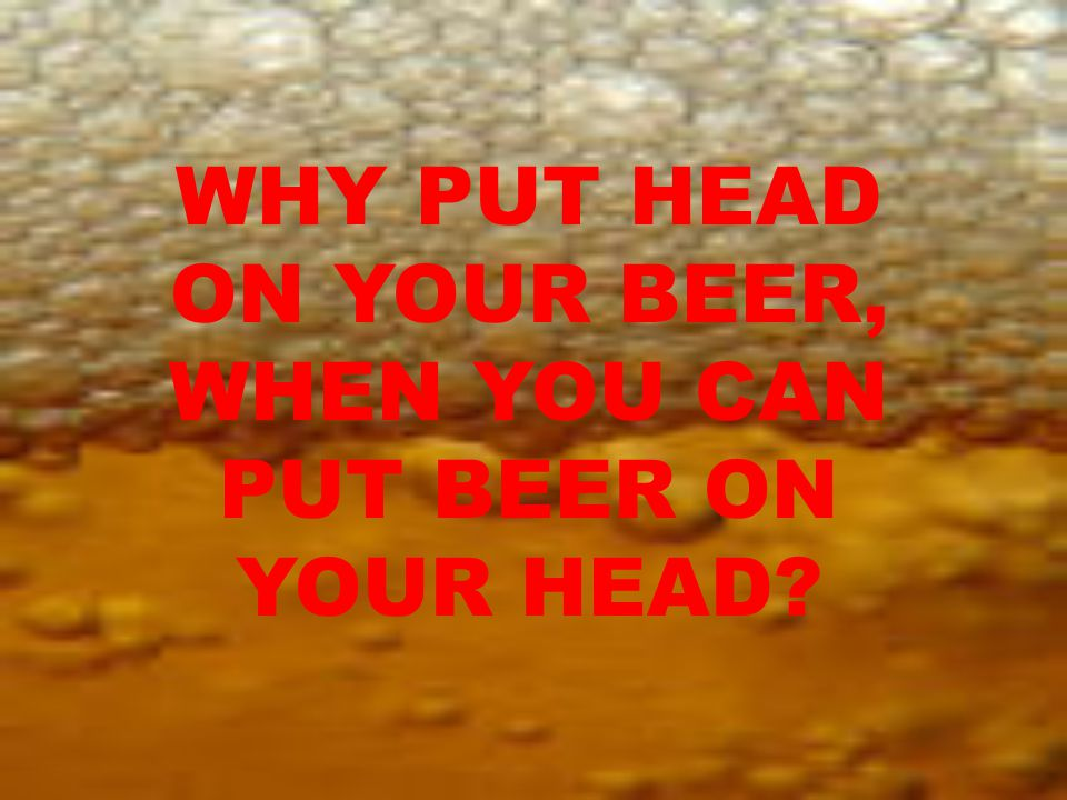 WHY PUT HEAD ON YOUR BEER, WHEN YOU CAN PUT BEER ON YOUR HEAD