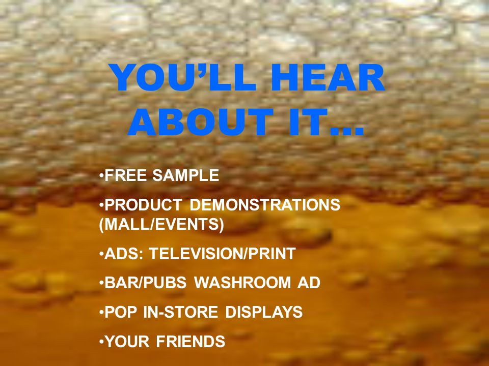 FREE SAMPLE PRODUCT DEMONSTRATIONS (MALL/EVENTS) ADS: TELEVISION/PRINT BAR/PUBS WASHROOM AD POP IN-STORE DISPLAYS YOUR FRIENDS YOU'LL HEAR ABOUT IT…