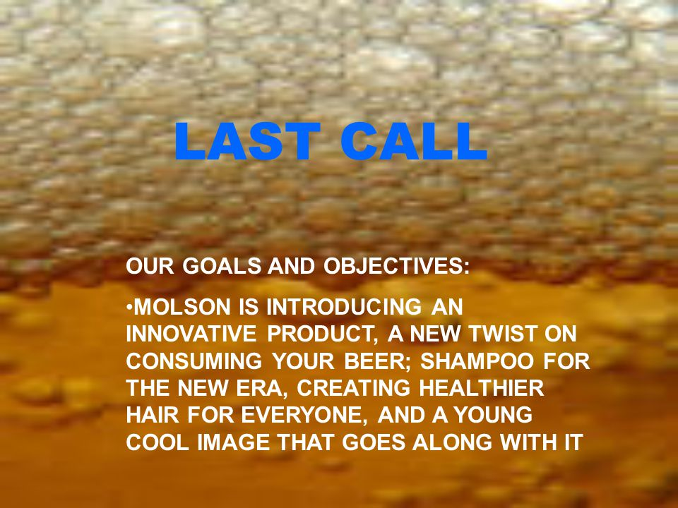LAST CALL OUR GOALS AND OBJECTIVES: MOLSON IS INTRODUCING AN INNOVATIVE PRODUCT, A NEW TWIST ON CONSUMING YOUR BEER; SHAMPOO FOR THE NEW ERA, CREATING