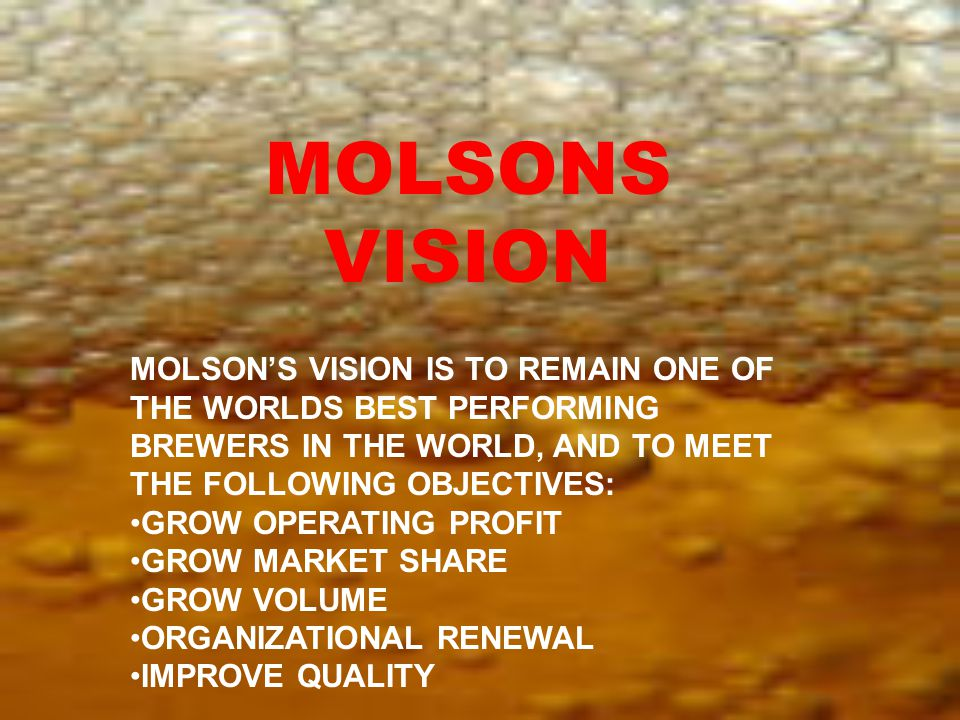 MOLSON'S VISION IS TO REMAIN ONE OF THE WORLDS BEST PERFORMING BREWERS IN THE WORLD, AND TO MEET THE FOLLOWING OBJECTIVES: GROW OPERATING PROFIT GROW MARKET SHARE GROW VOLUME ORGANIZATIONAL RENEWAL IMPROVE QUALITY MOLSONS VISION
