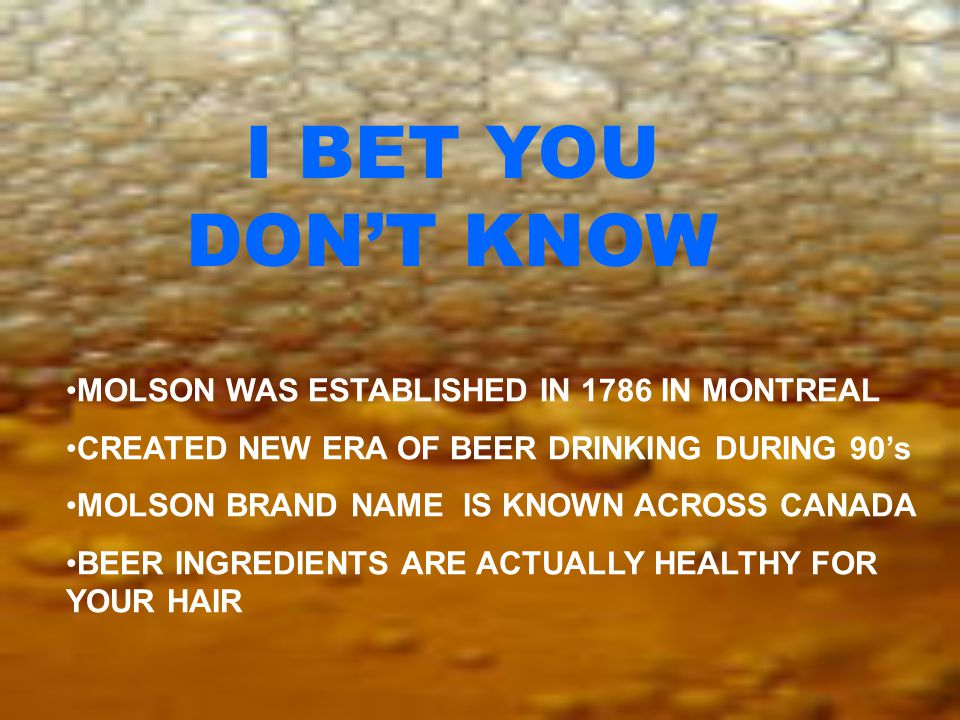 I BET YOU DON'T KNOW MOLSON WAS ESTABLISHED IN 1786 IN MONTREAL CREATED NEW ERA OF BEER DRINKING DURING 90's MOLSON BRAND NAME IS KNOWN ACROSS CANADA BEER INGREDIENTS ARE ACTUALLY HEALTHY FOR YOUR HAIR