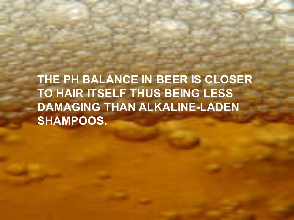THE PH BALANCE IN BEER IS CLOSER TO HAIR ITSELF THUS BEING LESS DAMAGING THAN ALKALINE-LADEN SHAMPOOS.