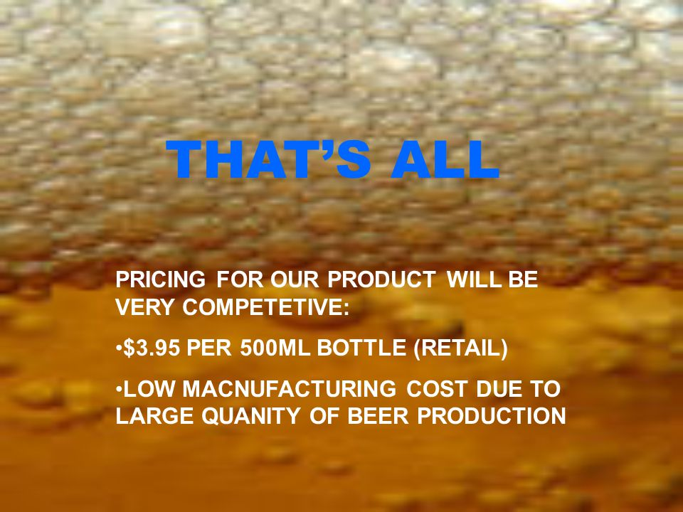 PRICING FOR OUR PRODUCT WILL BE VERY COMPETETIVE: $3.95 PER 500ML BOTTLE (RETAIL) LOW MACNUFACTURING COST DUE TO LARGE QUANITY OF BEER PRODUCTION THAT