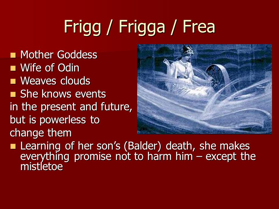 Frigg / Frigga / Frea Mother Goddess Mother Goddess Wife of Odin Wife of Odin Weaves clouds Weaves clouds She knows events She knows events in the present and future, but is powerless to change them Learning of her son's (Balder) death, she makes everything promise not to harm him – except the mistletoe Learning of her son's (Balder) death, she makes everything promise not to harm him – except the mistletoe