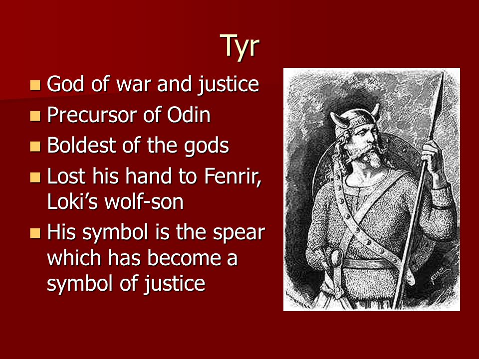 Tyr God of war and justice God of war and justice Precursor of Odin Precursor of Odin Boldest of the gods Boldest of the gods Lost his hand to Fenrir, Loki's wolf-son Lost his hand to Fenrir, Loki's wolf-son His symbol is the spear which has become a symbol of justice His symbol is the spear which has become a symbol of justice