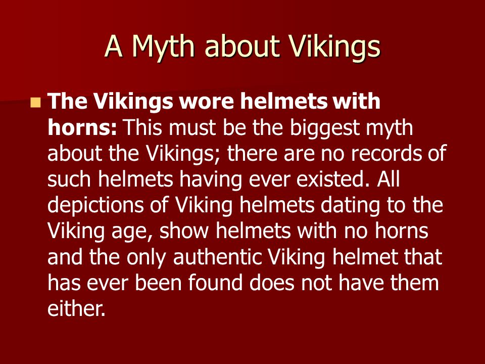 A Myth about Vikings The Vikings wore helmets with horns: This must be the biggest myth about the Vikings; there are no records of such helmets having ever existed.