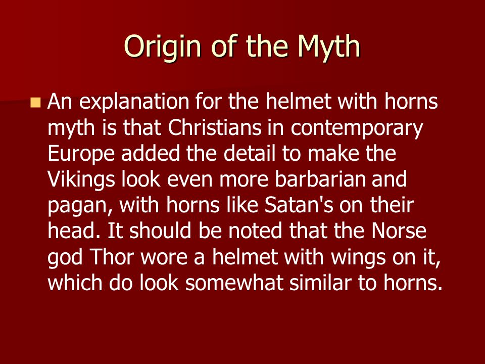 Origin of the Myth An explanation for the helmet with horns myth is that Christians in contemporary Europe added the detail to make the Vikings look even more barbarian and pagan, with horns like Satan s on their head.