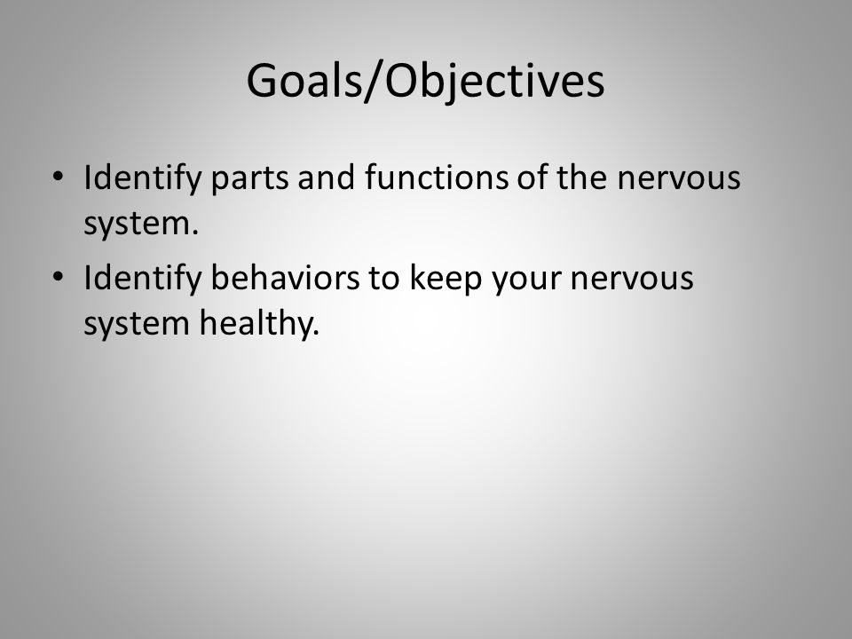 Goals/Objectives Identify parts and functions of the nervous system.