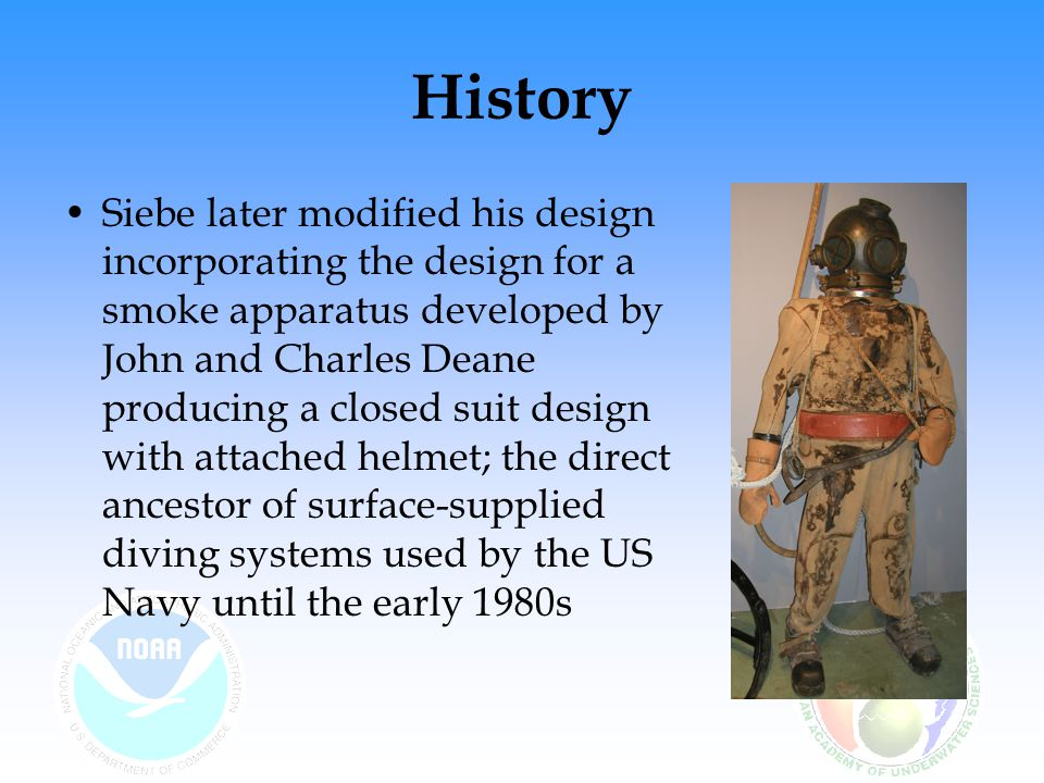 History Siebe later modified his design incorporating the design for a smoke apparatus developed by John and Charles Deane producing a closed suit des