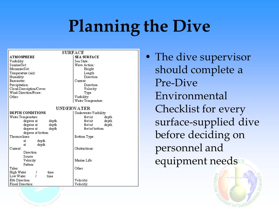 Planning the Dive The dive supervisor should complete a Pre-Dive Environmental Checklist for every surface-supplied dive before deciding on personnel