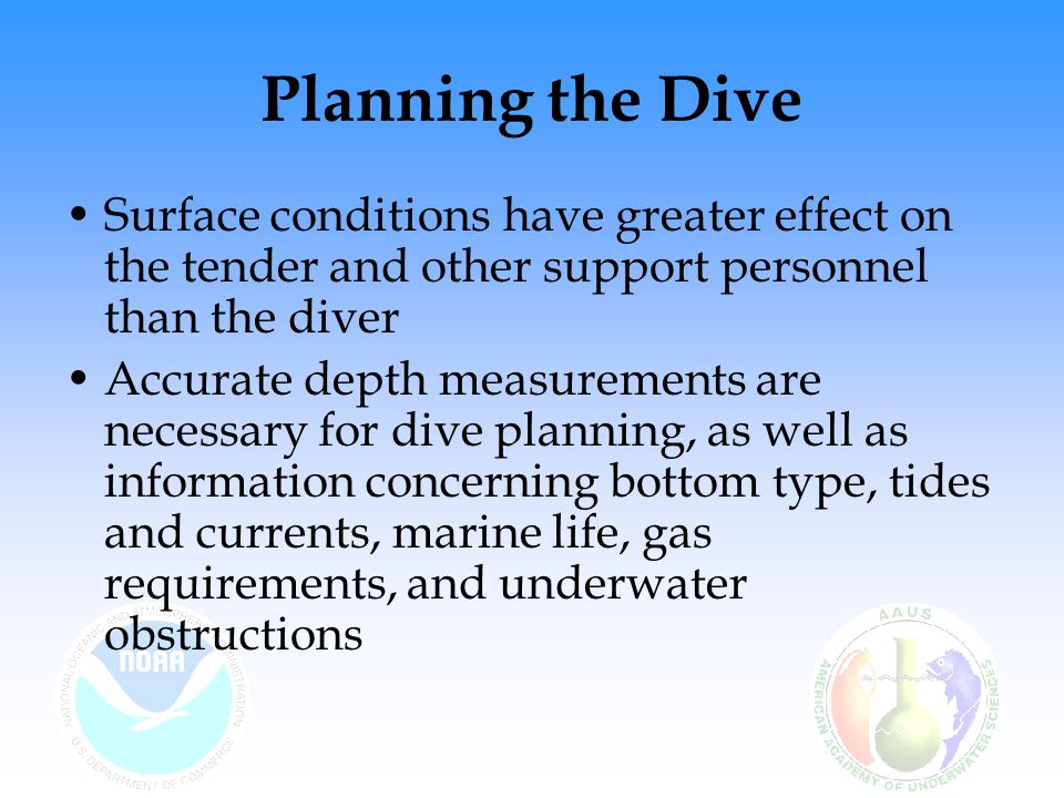 Planning the Dive Surface conditions have greater effect on the tender and other support personnel than the diver Accurate depth measurements are nece