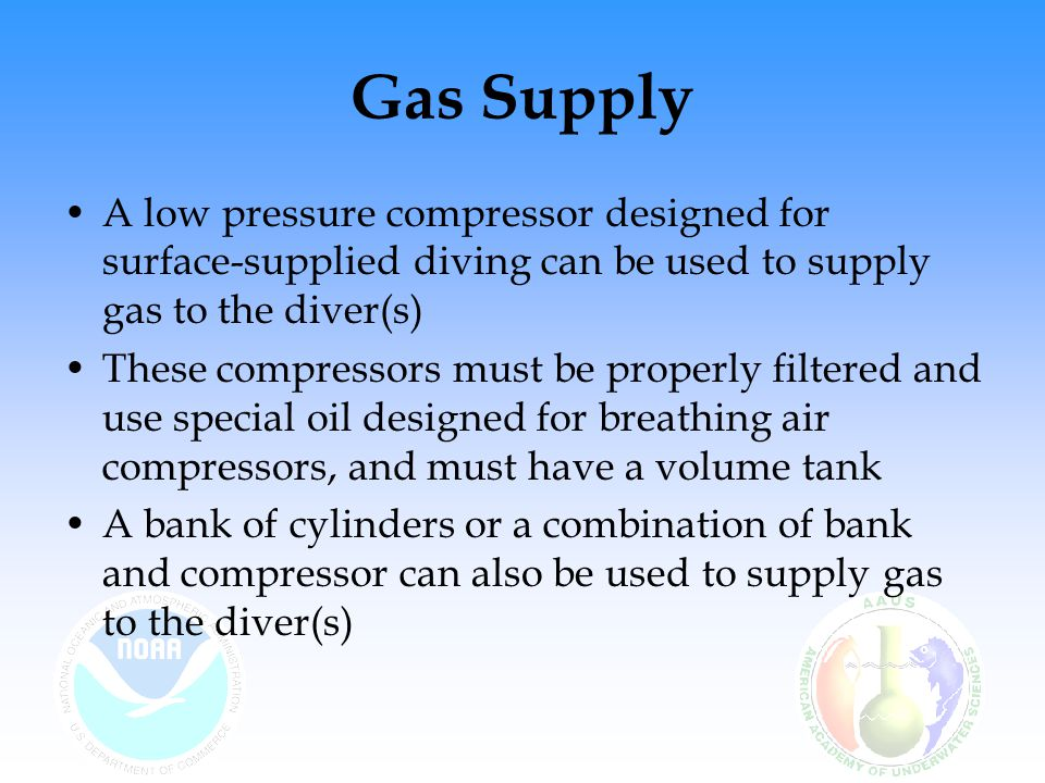 Gas Supply A low pressure compressor designed for surface-supplied diving can be used to supply gas to the diver(s) These compressors must be properly