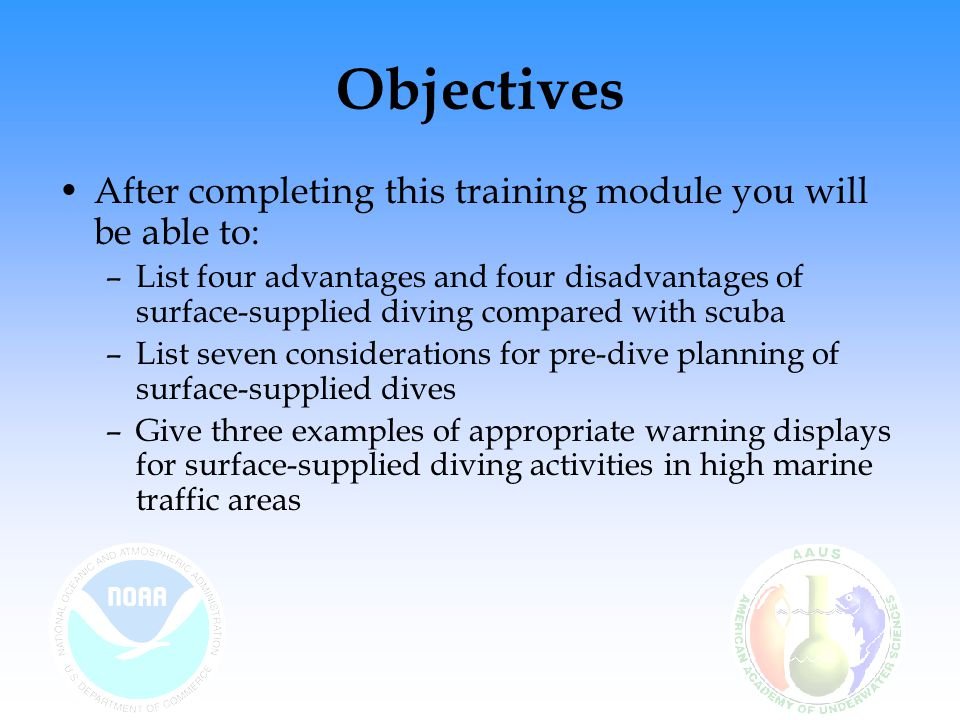 Objectives After completing this training module you will be able to: –List four advantages and four disadvantages of surface-supplied diving compared