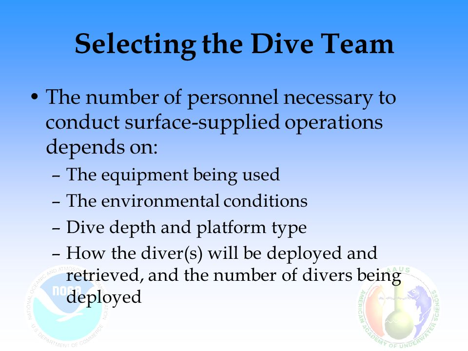 Selecting the Dive Team The number of personnel necessary to conduct surface-supplied operations depends on: –The equipment being used –The environmen