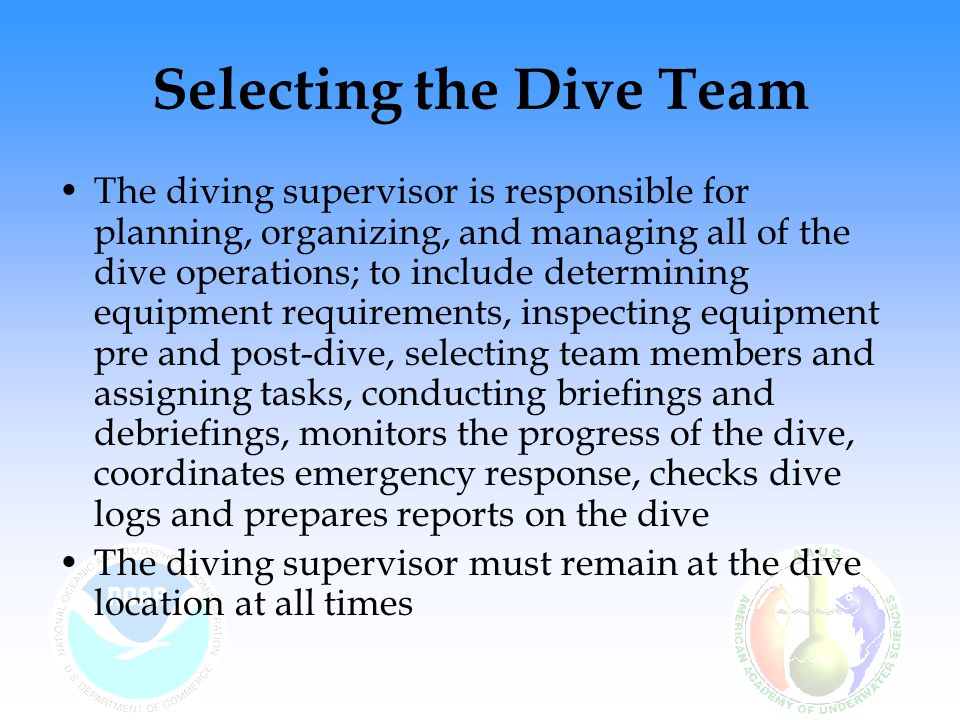 Selecting the Dive Team The diving supervisor is responsible for planning, organizing, and managing all of the dive operations; to include determining