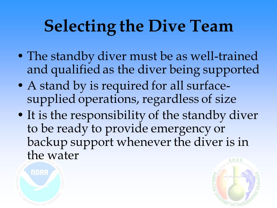 Selecting the Dive Team The standby diver must be as well-trained and qualified as the diver being supported A stand by is required for all surface- s