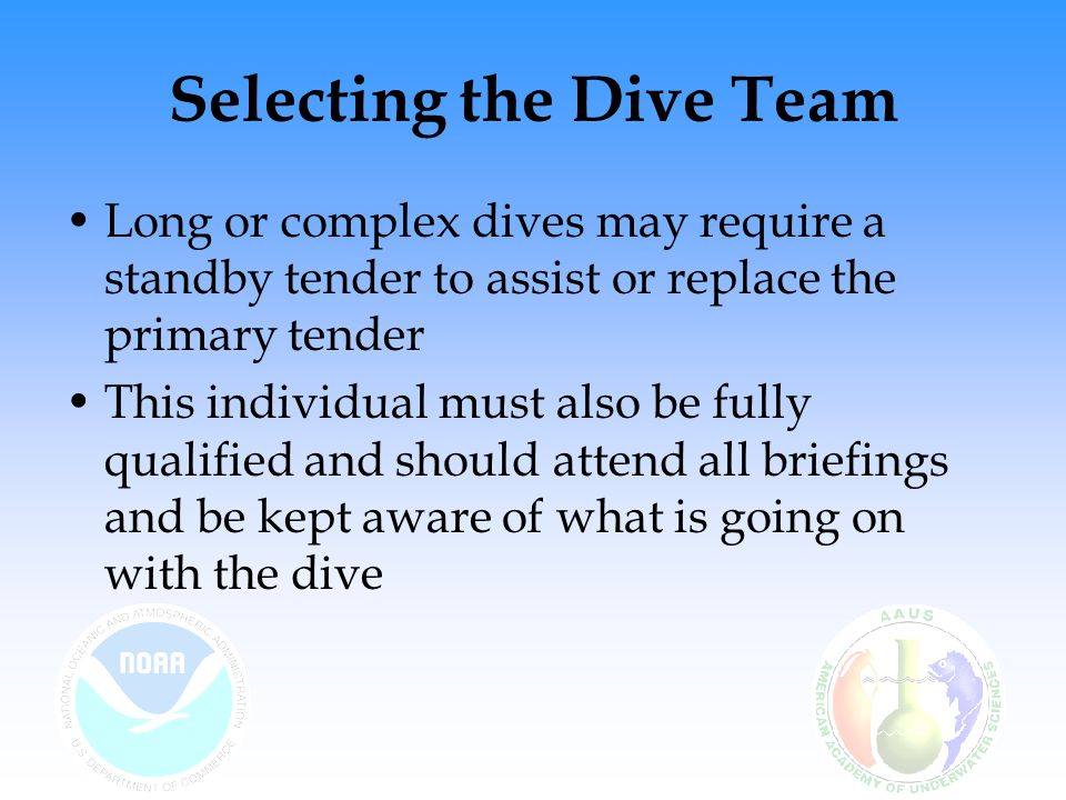 Selecting the Dive Team Long or complex dives may require a standby tender to assist or replace the primary tender This individual must also be fully