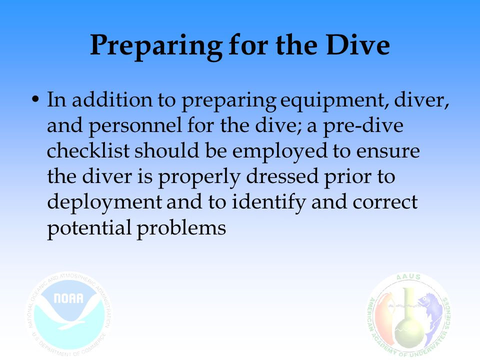 Preparing for the Dive In addition to preparing equipment, diver, and personnel for the dive; a pre-dive checklist should be employed to ensure the di