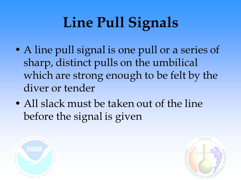 Line Pull Signals A line pull signal is one pull or a series of sharp, distinct pulls on the umbilical which are strong enough to be felt by the diver