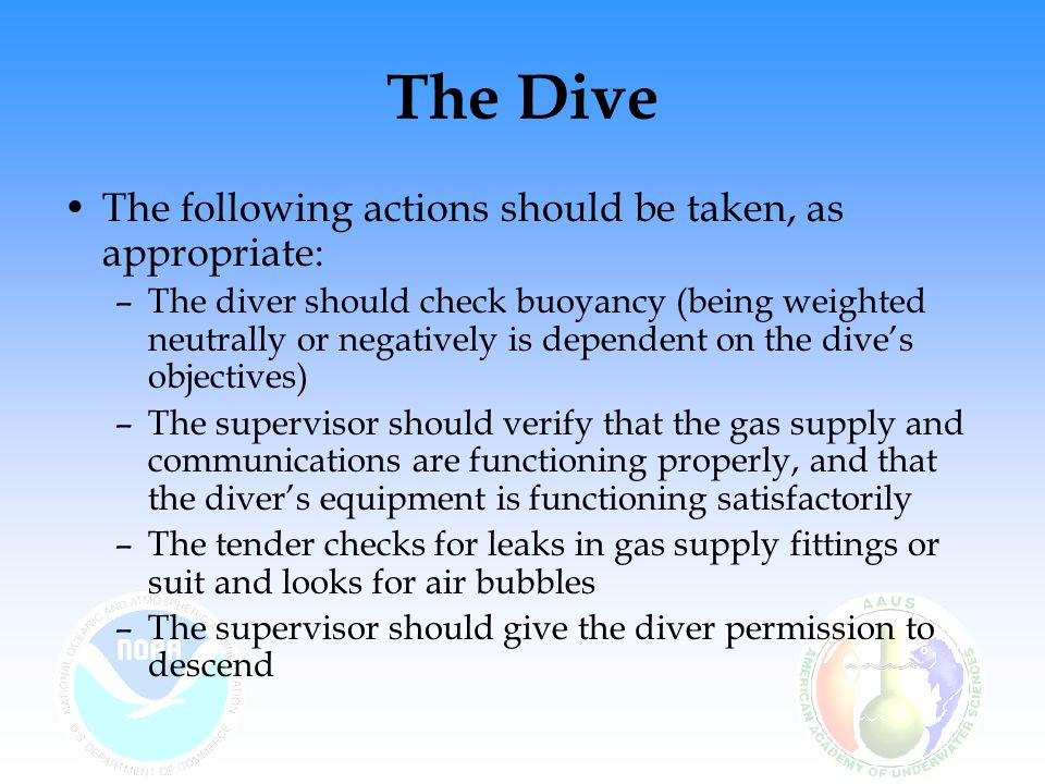 The Dive The following actions should be taken, as appropriate: –The diver should check buoyancy (being weighted neutrally or negatively is dependent