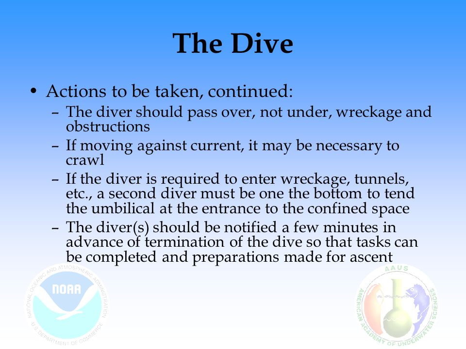 The Dive Actions to be taken, continued: –The diver should pass over, not under, wreckage and obstructions –If moving against current, it may be neces