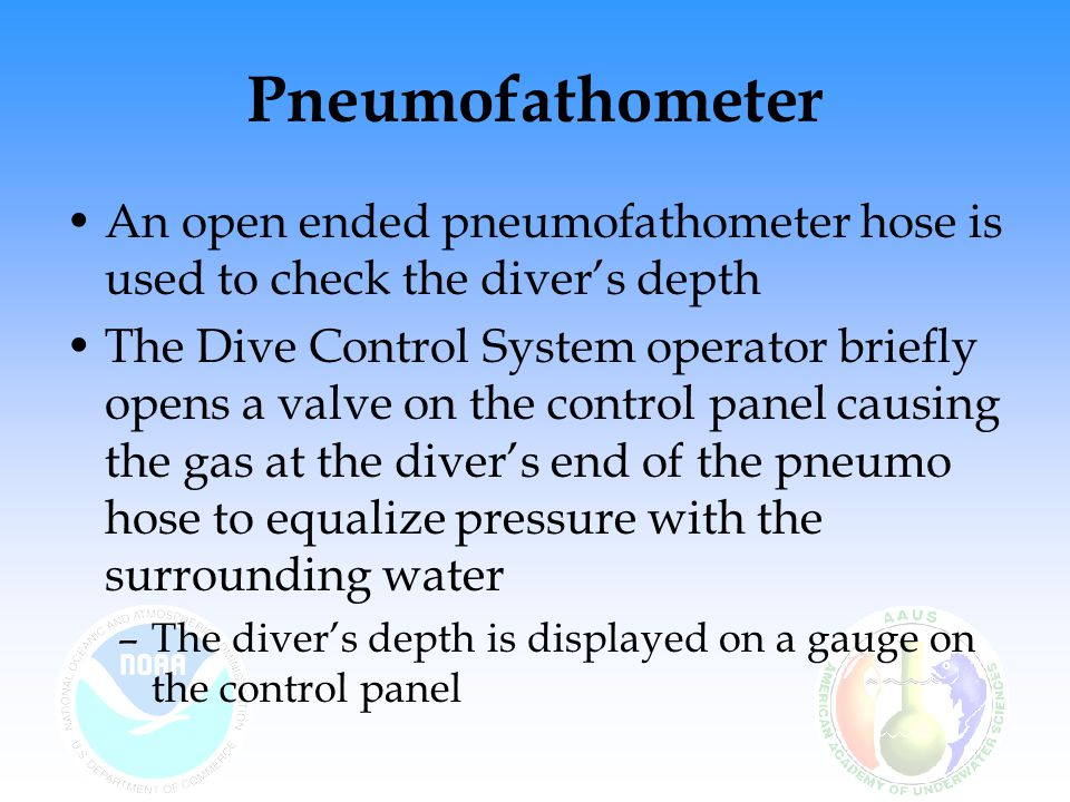 Pneumofathometer An open ended pneumofathometer hose is used to check the diver's depth The Dive Control System operator briefly opens a valve on the